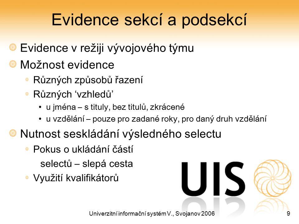 Univerzitní informační systém V., Svojanov 20069 Evidence sekcí a podsekcí Evidence v režiji vývojového týmu Možnost evidence Různých způsobů řazení Různých 'vzhledů' u jména – s tituly, bez titulů, zkrácené u vzdělání – pouze pro zadané roky, pro daný druh vzdělání Nutnost seskládání výsledného selectu Pokus o ukládání částí selectů – slepá cesta Využití kvalifikátorů
