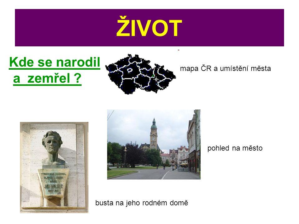 ŽIVOT Kde se narodil busta na jeho rodném domě pohled na město mapa ČR a umístění města a zemřel