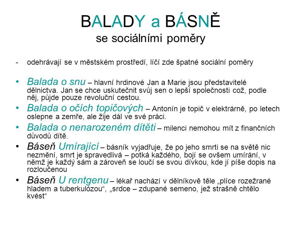 BALADY a BÁSNĚ se sociálními poměry -odehrávají se v městském prostředí, líčí zde špatné sociální poměry Balada o snu – hlavní hrdinové Jan a Marie jsou představitelé dělnictva.