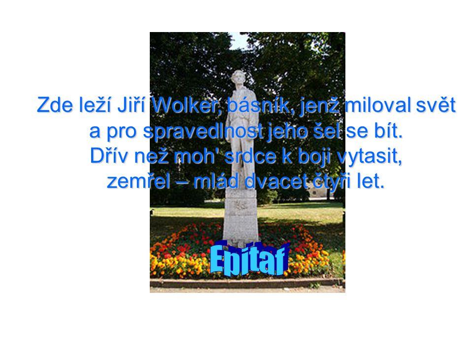 Zde leží Jiří Wolker, básník, jenž miloval svět a pro spravedlnost jeho šel se bít. Dřív než moh' srdce k boji vytasit, zemřel – mlád dvacet čtyři let
