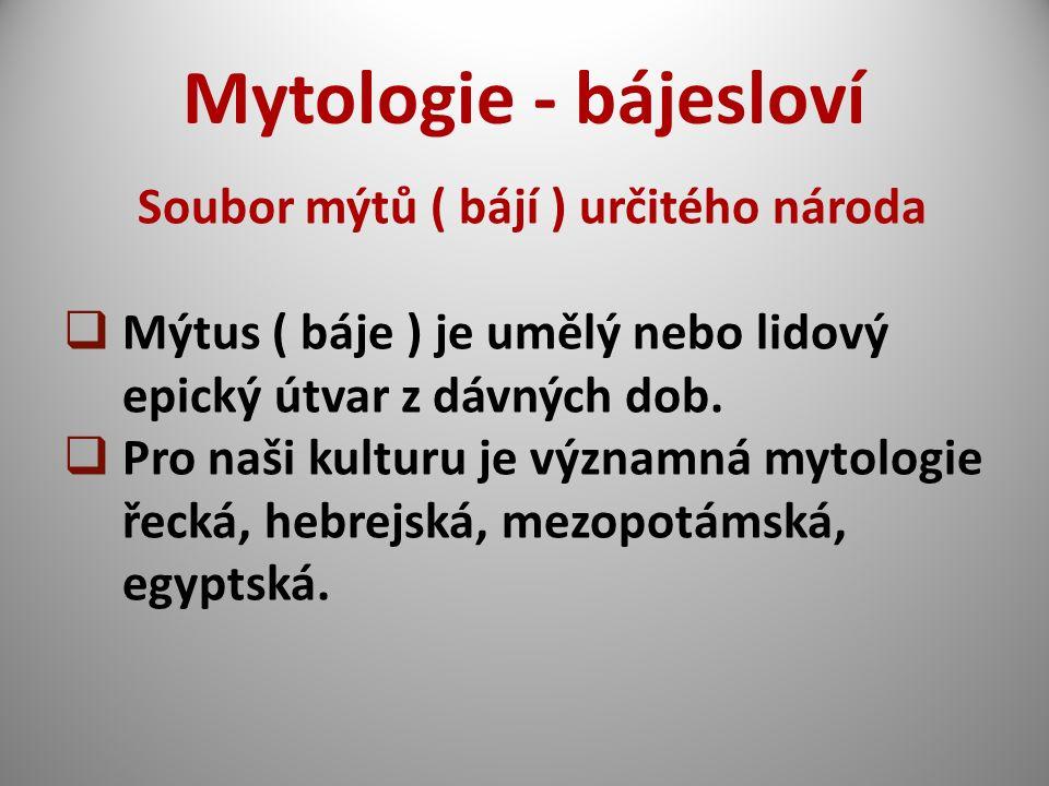 Mytologie - bájesloví Soubor mýtů ( bájí ) určitého národa  Mýtus ( báje ) je umělý nebo lidový epický útvar z dávných dob.  Pro naši kulturu je výz