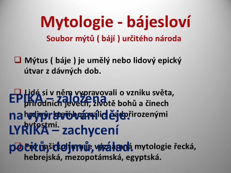 Mytologie - bájesloví Soubor mýtů ( bájí ) určitého národa  Mýtus ( báje ) je umělý nebo lidový epický útvar z dávných dob.  Lidé si v něm vypravova