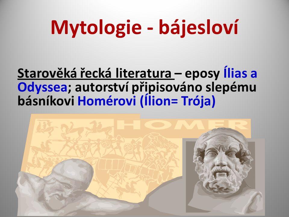 Mytologie - bájesloví Starověká řecká literatura – eposy Ílias a Odyssea; autorství připisováno slepému básníkovi Homérovi (Ílion= Trója)