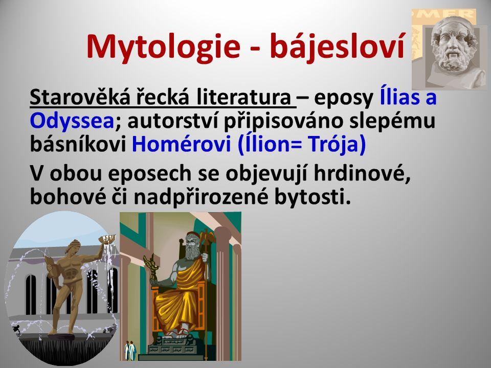Mytologie - bájesloví Starověká řecká literatura – eposy Ílias a Odyssea; autorství připisováno slepému básníkovi Homérovi (Ílion= Trója) V obou eposech se objevují hrdinové, bohové či nadpřirozené bytosti.