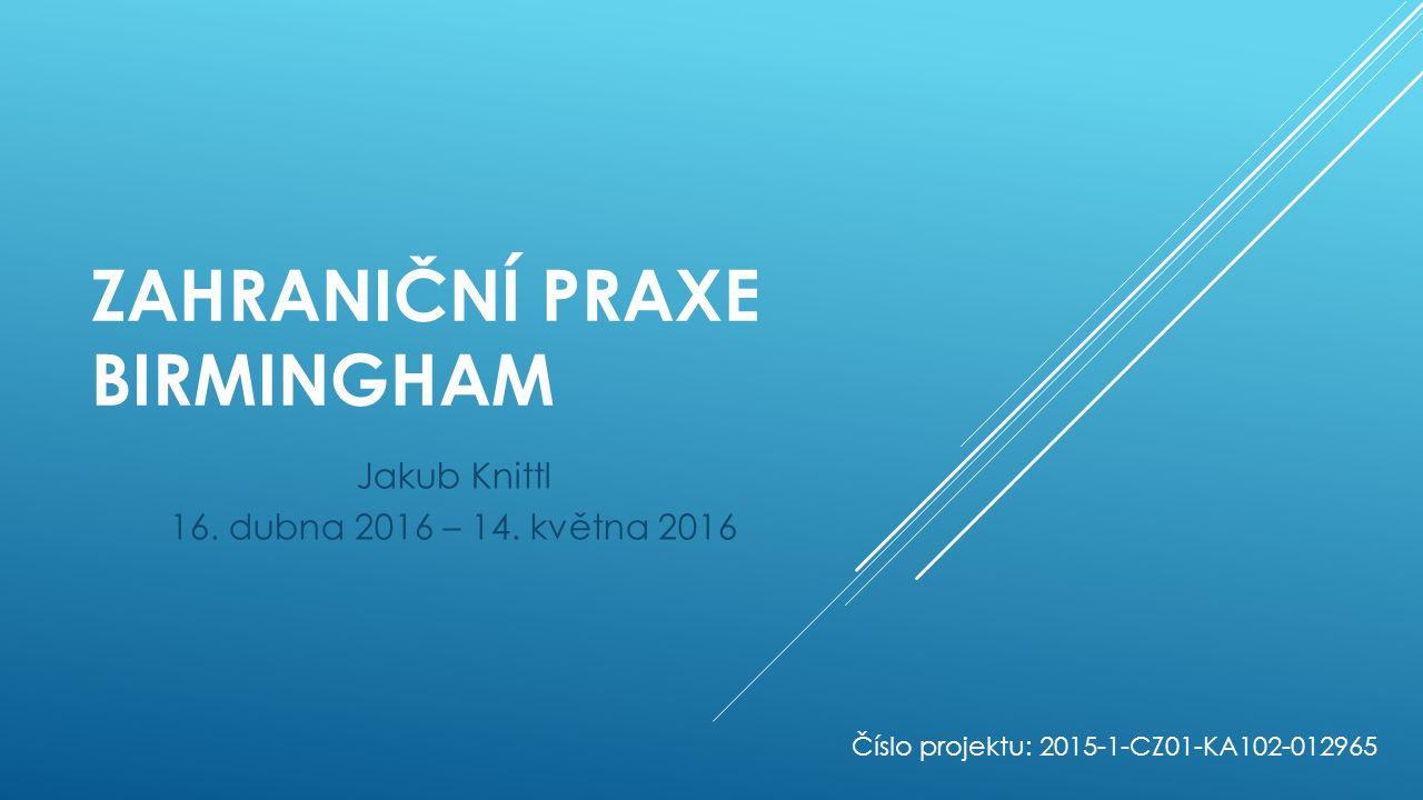 ZAHRANIČNÍ PRAXE BIRMINGHAM Jakub Knittl 16. dubna 2016 – 14. května 2016 Číslo projektu: 2015-1-CZ01-KA102-012965