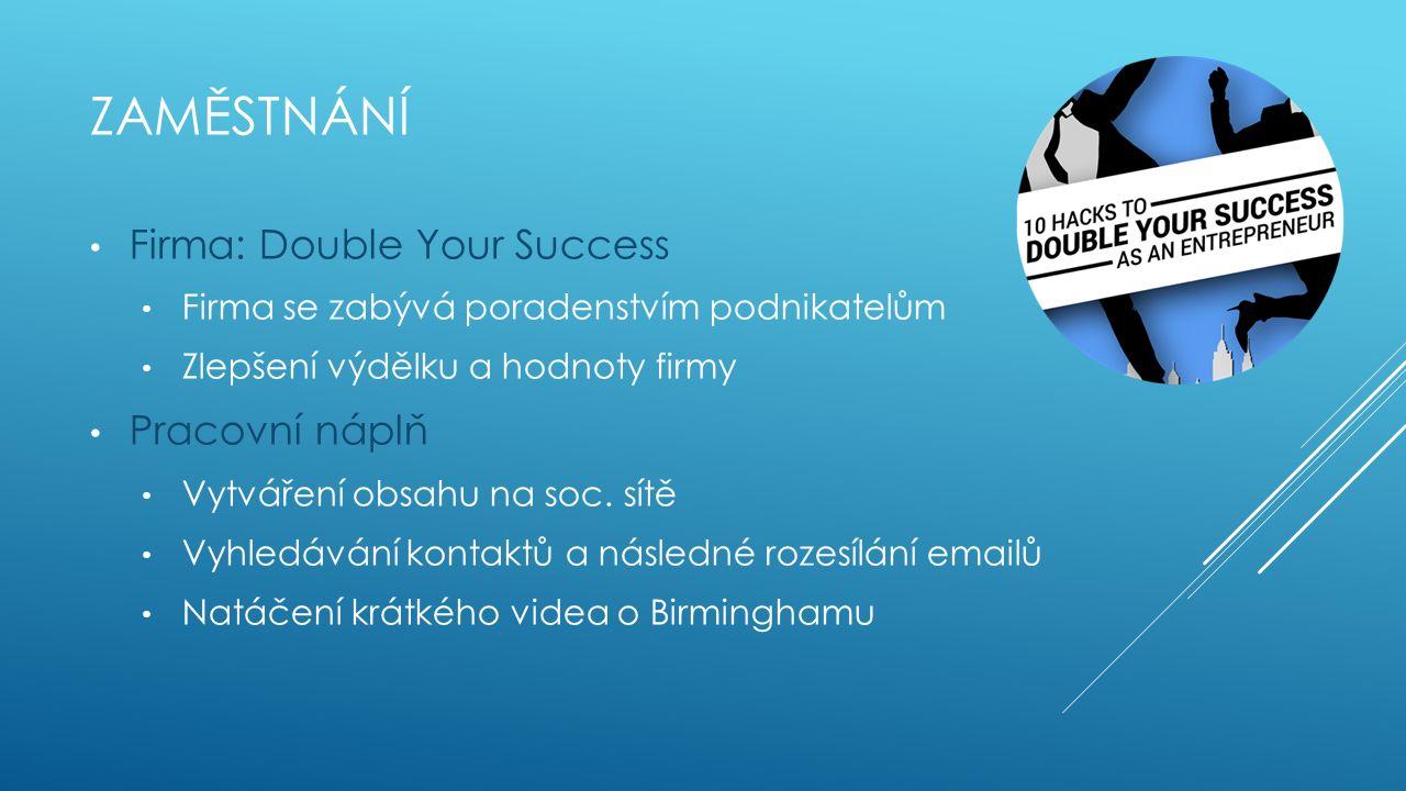 ZAMĚSTNÁNÍ Firma: Double Your Success Firma se zabývá poradenstvím podnikatelům Zlepšení výdělku a hodnoty firmy Pracovní náplň Vytváření obsahu na soc.