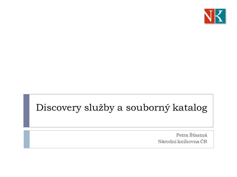 Discovery služby a souborný katalog Petra Šťastná Národní knihovna ČR