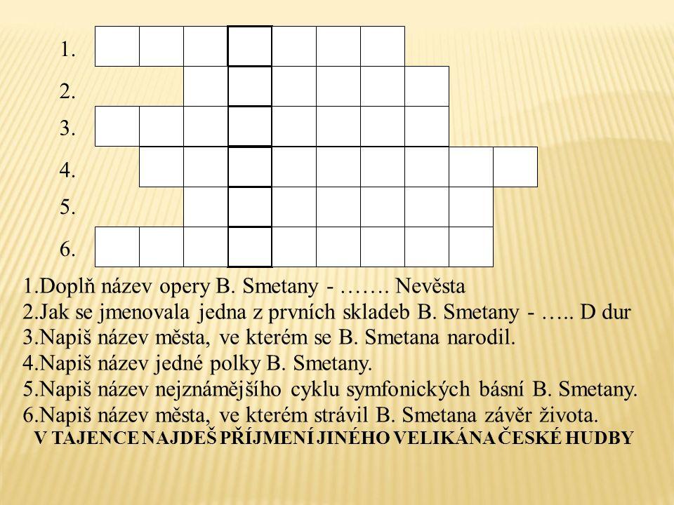 1. 2. 3. 4. 5. 6. 1.Doplň název opery B. Smetany - …….