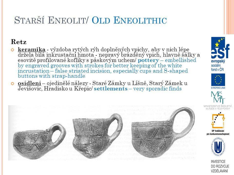 S TARŠÍ E NEOLIT / O LD E NEOLITHIC Retz keramika - výzdoba rytých rýh doplněných vpichy, aby v nich lépe držela bílá inkrustační hmota - nepravý brázděný vpich, hlavně šálky a esovitě profilované koflíky s páskovým uchem/ pottery – embellished by engraved grooves with strokes for better keeping of the white incrustation – false striated incision, especially cups and S-shaped buttons with strap-handle osídlení – ojedinělé nálezy - Staré Zámky u Líšně, Starý Zámek u Jevišovic, Hradisko u Křepic/ settlements – very sporadic finds