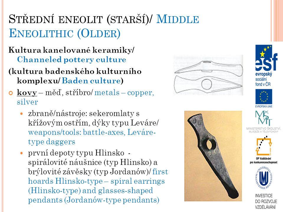 S TŘEDNÍ ENEOLIT ( STARŠÍ )/ M IDDLE E NEOLITHIC (O LDER ) Kultura kanelované keramiky/ Channeled pottery culture (kultura badenského kulturního komplexu/ Baden culture) kovy – měď, stříbro/ metals – copper, silver zbraně/nástroje: sekeromlaty s křížovým ostřím, dýky typu Leváre/ weapons/tools: battle-axes, Leváre- type daggers první depoty typu Hlinsko - spirálovité náušnice (typ Hlinsko) a brýlovité závěsky (typ Jordanów)/ first hoards Hlinsko-type – spiral earrings (Hlinsko-type) and glasses-shaped pendants (Jordanów-type pendants)