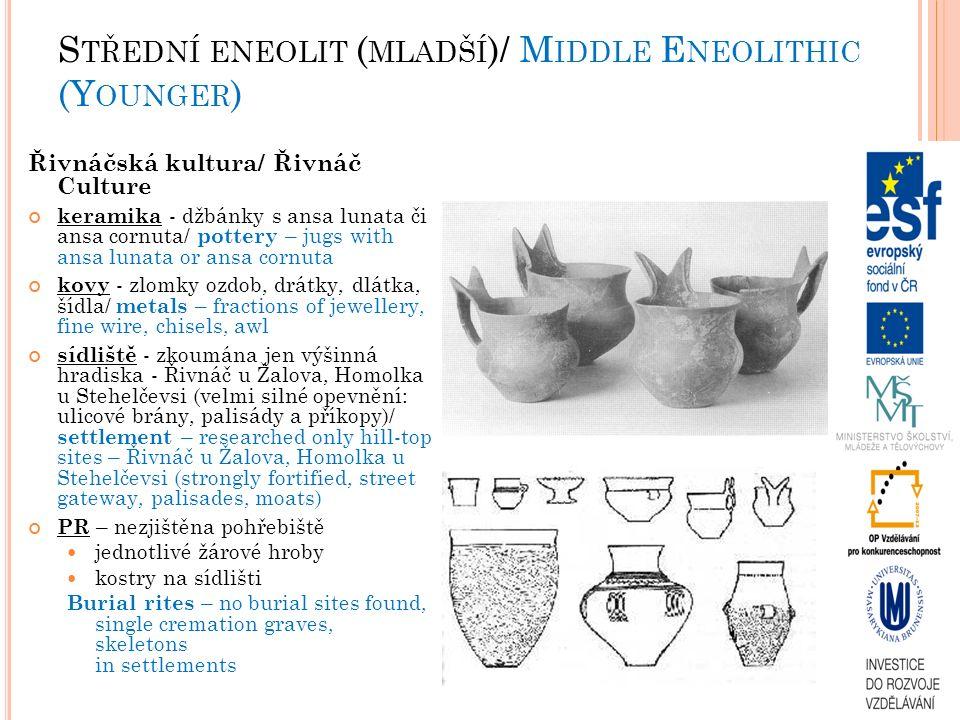 S TŘEDNÍ ENEOLIT ( MLADŠÍ )/ M IDDLE E NEOLITHIC (Y OUNGER ) Řivnáčská kultura/ Řivnáč Culture keramika - džbánky s ansa lunata či ansa cornuta/ pottery – jugs with ansa lunata or ansa cornuta kovy - zlomky ozdob, drátky, dlátka, šídla/ metals – fractions of jewellery, fine wire, chisels, awl sídliště - zkoumána jen výšinná hradiska - Řivnáč u Žalova, Homolka u Stehelčevsi (velmi silné opevnění: ulicové brány, palisády a příkopy)/ settlement – researched only hill-top sites – Řivnáč u Žalova, Homolka u Stehelčevsi (strongly fortified, street gateway, palisades, moats) PR – nezjištěna pohřebiště jednotlivé žárové hroby kostry na sídlišti Burial rites – no burial sites found, single cremation graves, skeletons in settlements