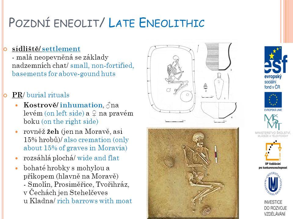 P OZDNÍ ENEOLIT / L ATE E NEOLITHIC sídliště/ settlement - malá neopevněná se základy nadzemních chat/ small, non-fortified, basements for above-gound huts PR / burial rituals Kostrově/ inhumation, ♂na levém (on left side) a ♀ na pravém boku (on the right side) rovněž žeh (jen na Moravě, asi 15% hrobů)/ also cremation (only about 15% of graves in Moravia) rozsáhlá plochá/ wide and flat bohaté hrobky s mohylou a příkopem (hlavně na Moravě) - Smolín, Prosiměřice, Tvořihráz, v Čechách jen Stehelčeves u Kladna/ rich barrows with moat