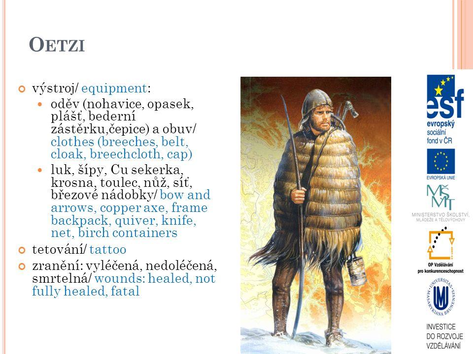 O ETZI výstroj/ equipment: oděv (nohavice, opasek, plášť, bederní zástěrku,čepice) a obuv/ clothes (breeches, belt, cloak, breechcloth, cap) luk, šípy, Cu sekerka, krosna, toulec, nůž, síť, březové nádobky/ bow and arrows, copper axe, frame backpack, quiver, knife, net, birch containers tetování/ tattoo zranění: vyléčená, nedoléčená, smrtelná/ wounds: healed, not fully healed, fatal
