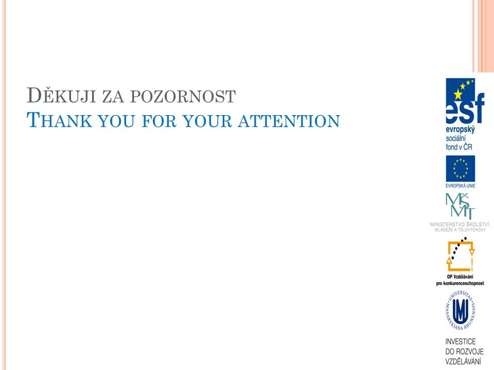 D ĚKUJI ZA POZORNOST T HANK YOU FOR YOUR ATTENTION