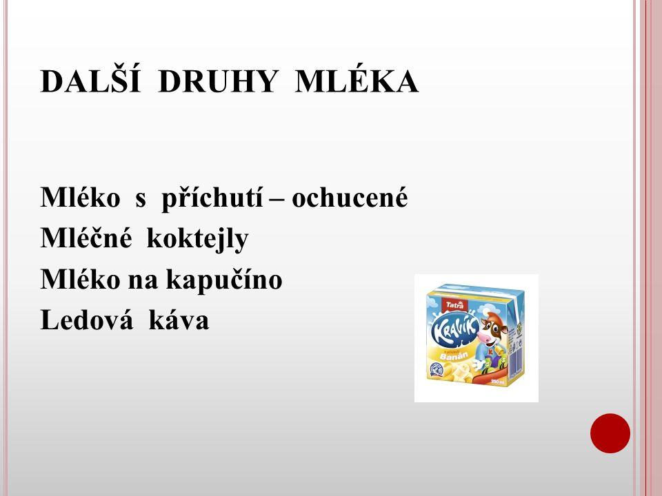 DALŠÍ DRUHY MLÉKA Mléko s příchutí – ochucené Mléčné koktejly Mléko na kapučíno Ledová káva