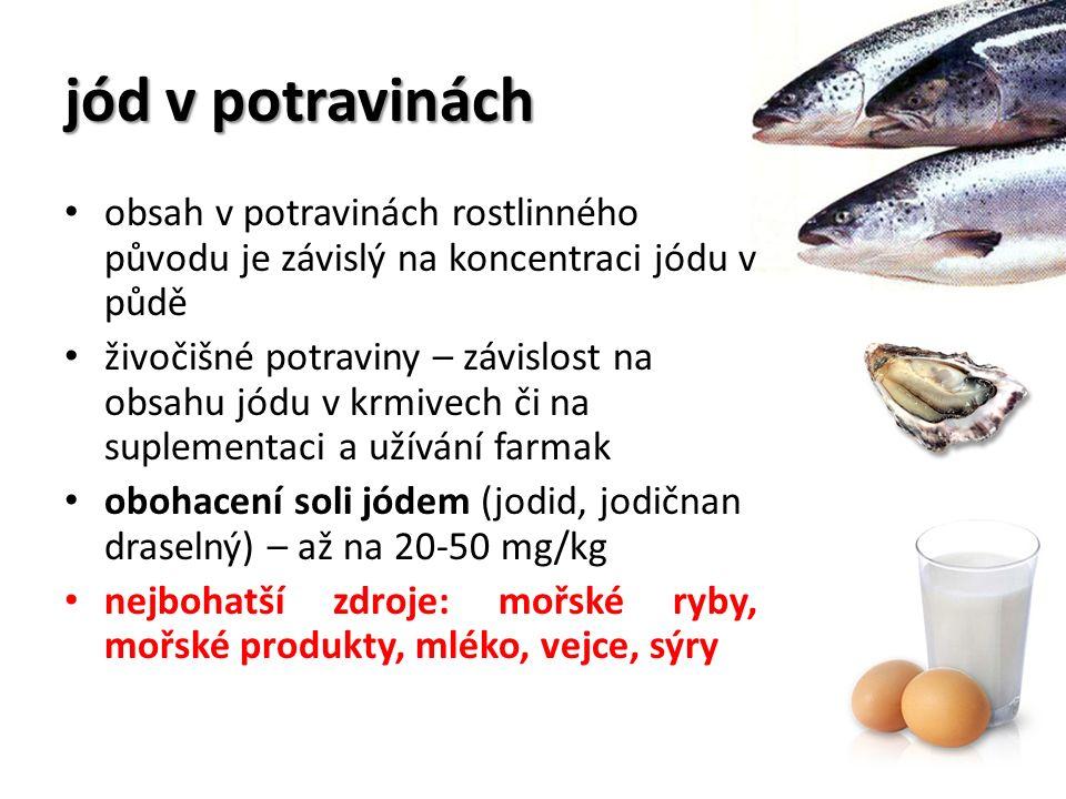 jód v potravinách obsah v potravinách rostlinného původu je závislý na koncentraci jódu v půdě živočišné potraviny – závislost na obsahu jódu v krmivech či na suplementaci a užívání farmak obohacení soli jódem (jodid, jodičnan draselný) – až na 20-50 mg/kg nejbohatší zdroje: mořské ryby, mořské produkty, mléko, vejce, sýry