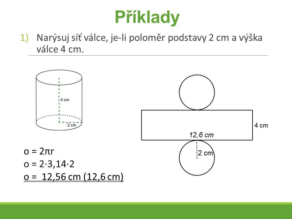 Příklady 1)Narýsuj síť válce, je-li poloměr podstavy 2 cm a výška válce 4 cm. o = 2πr o = 2∙3,14∙2 o = 12,56 cm (12,6 cm)