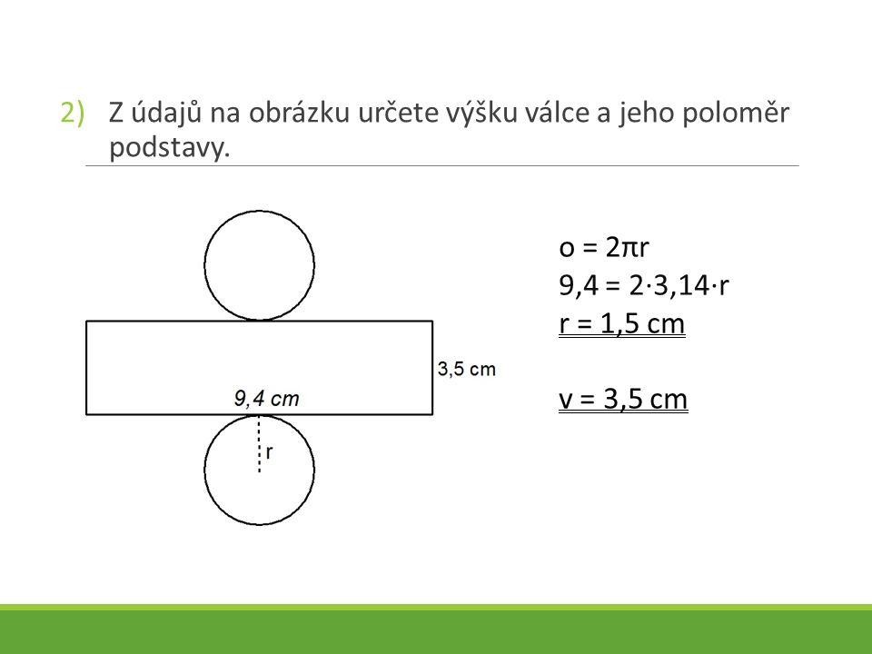 2)Z údajů na obrázku určete výšku válce a jeho poloměr podstavy. o = 2πr 9,4 = 2∙3,14∙r r = 1,5 cm v = 3,5 cm