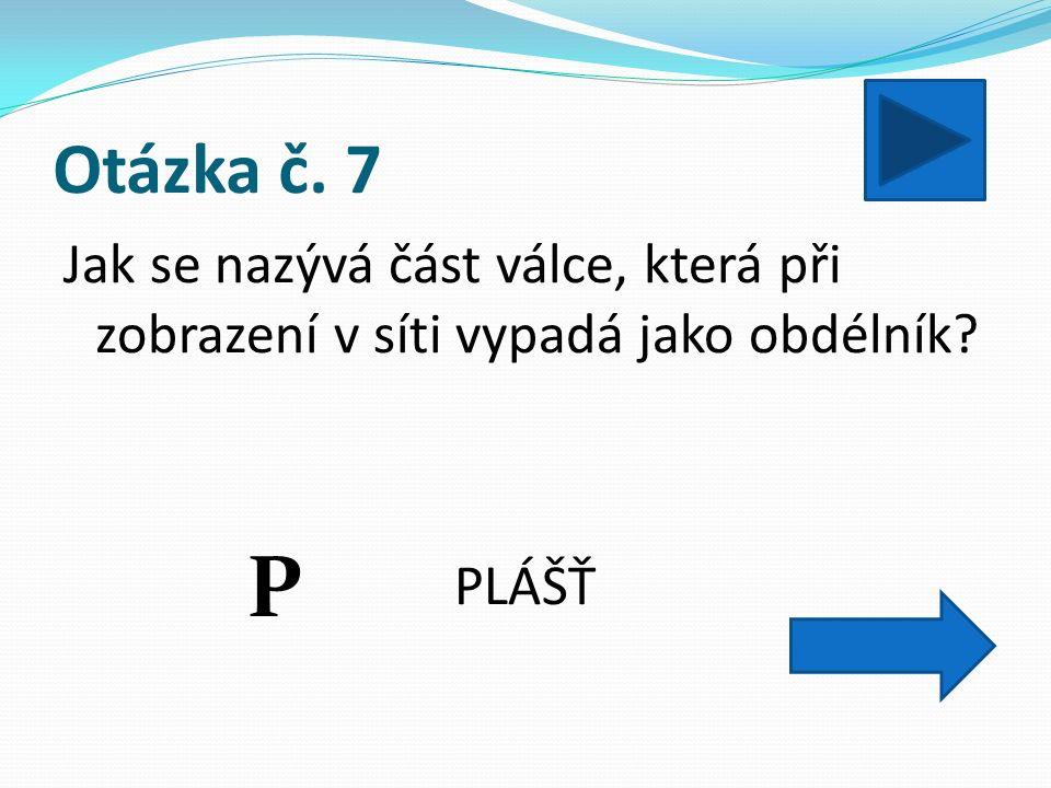 Otázka č. 7 Jak se nazývá část válce, která při zobrazení v síti vypadá jako obdélník PLÁŠŤ P