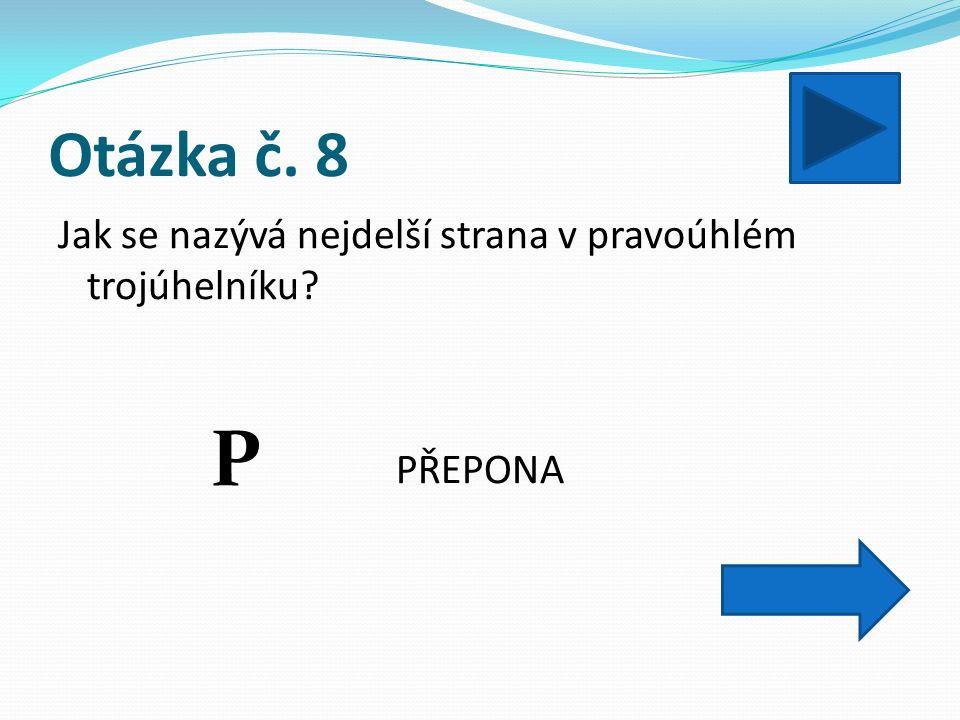 Otázka č. 8 Jak se nazývá nejdelší strana v pravoúhlém trojúhelníku PŘEPONA P