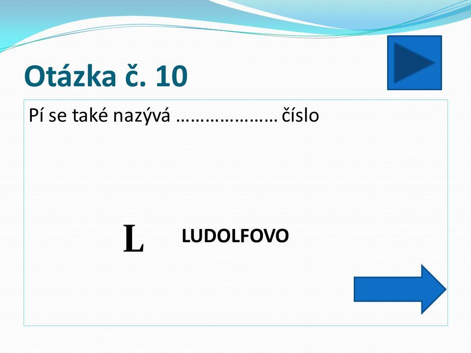 Otázka č. 10 Pí se také nazývá ………………… číslo LUDOLFOVO L