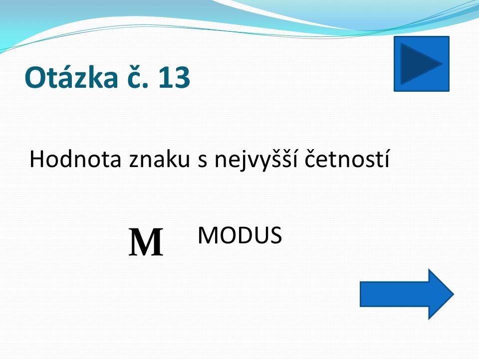 Otázka č. 13 Hodnota znaku s nejvyšší četností MODUS M