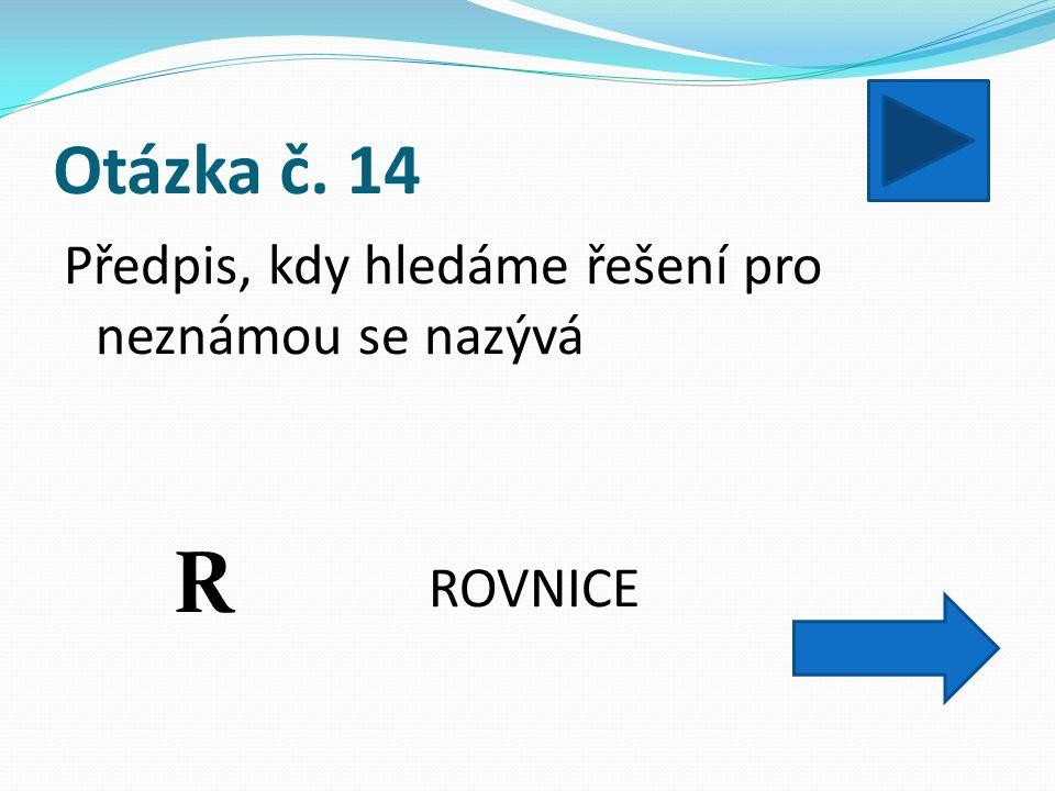 Otázka č. 14 Předpis, kdy hledáme řešení pro neznámou se nazývá ROVNICE R