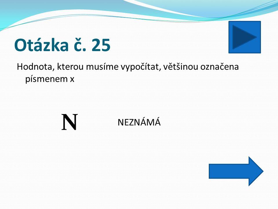 Otázka č. 25 Hodnota, kterou musíme vypočítat, většinou označena písmenem x NEZNÁMÁ N