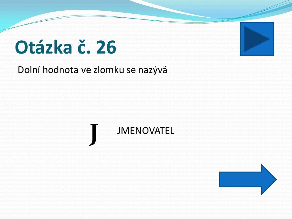 Otázka č. 26 Dolní hodnota ve zlomku se nazývá JMENOVATEL J