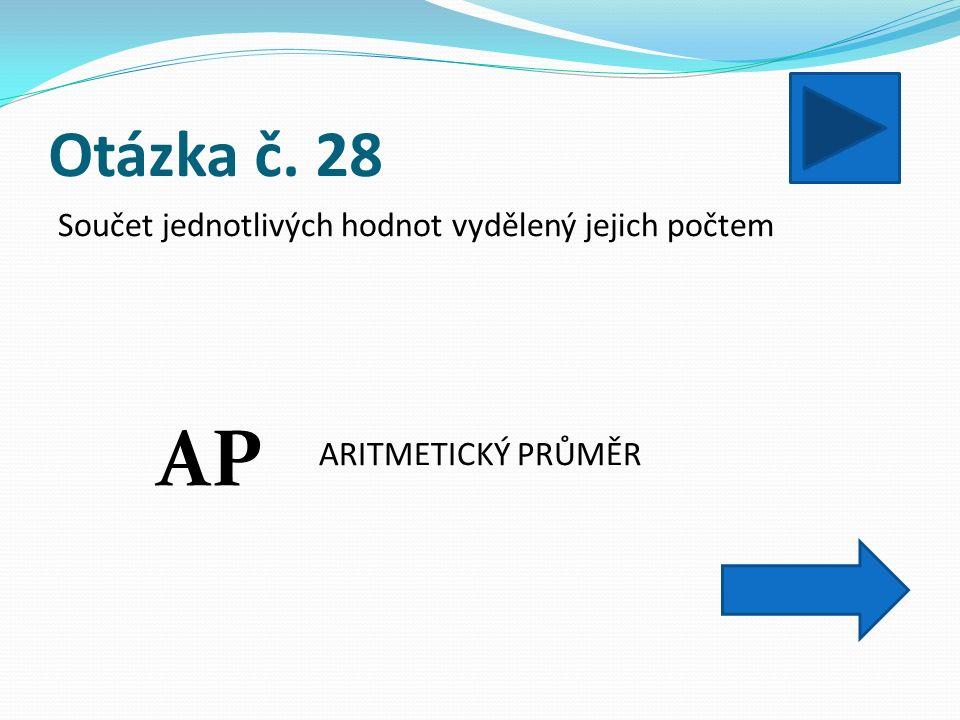Otázka č. 28 Součet jednotlivých hodnot vydělený jejich počtem ARITMETICKÝ PRŮMĚR AP