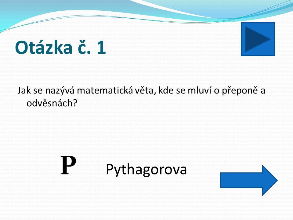 Otázka č. 1 Jak se nazývá matematická věta, kde se mluví o přeponě a odvěsnách Pythagorova P