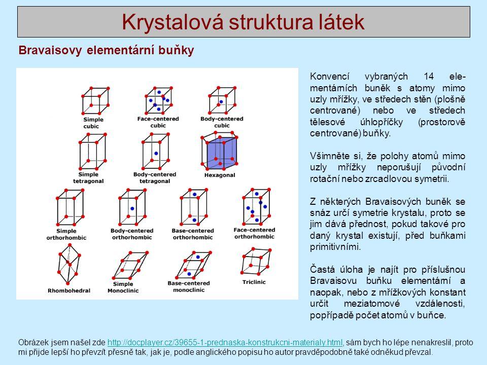 Krystalová struktura látek Bravaisovy elementární buňky Konvencí vybraných 14 ele- mentárních buněk s atomy mimo uzly mřížky, ve středech stěn (plošně centrované) nebo ve středech tělesové úhlopříčky (prostorově centrované) buňky.
