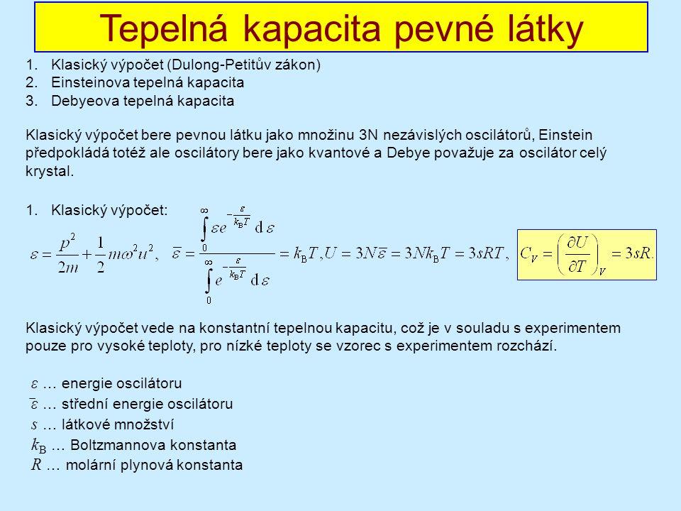 1.Klasický výpočet (Dulong-Petitův zákon) 2.Einsteinova tepelná kapacita 3.Debyeova tepelná kapacita 1.Klasický výpočet: Tepelná kapacita pevné látky Klasický výpočet bere pevnou látku jako množinu 3N nezávislých oscilátorů, Einstein předpokládá totéž ale oscilátory bere jako kvantové a Debye považuje za oscilátor celý krystal.