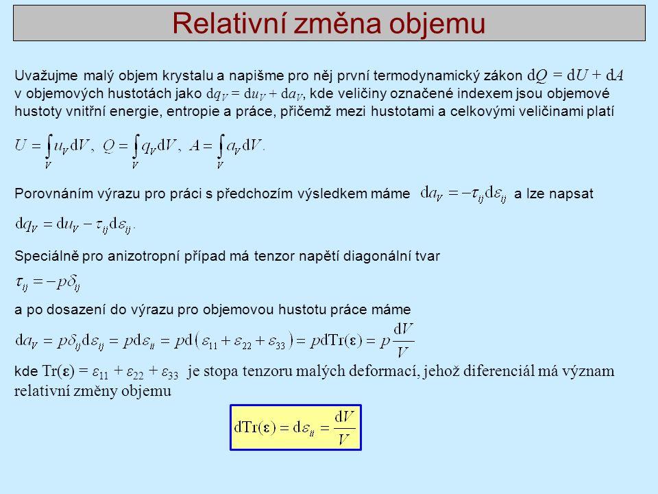 Relativní změna objemu Uvažujme malý objem krystalu a napišme pro něj první termodynamický zákon dQ = dU + dA v objemových hustotách jako dq V = du V + da V, kde veličiny označené indexem jsou objemové hustoty vnitřní energie, entropie a práce, přičemž mezi hustotami a celkovými veličinami platí Porovnáním výrazu pro práci s předchozím výsledkem máme a lze napsat Speciálně pro anizotropní případ má tenzor napětí diagonální tvar a po dosazení do výrazu pro objemovou hustotu práce máme kde Tr(ε) = ε 11 + ε 22 + ε 33 je stopa tenzoru malých deformací, jehož diferenciál má význam relativní změny objemu
