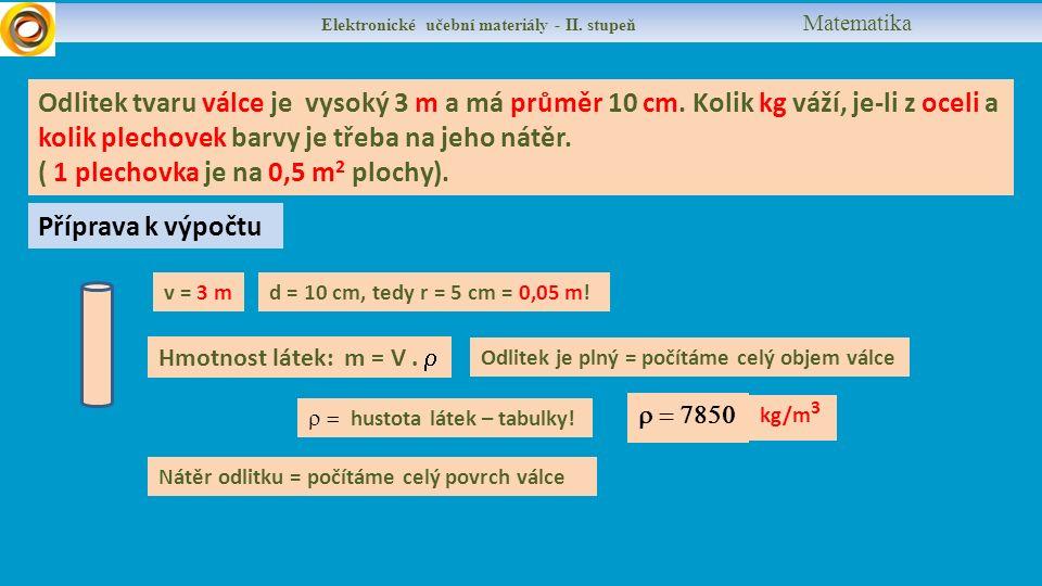 Výpočet objemu a hmotnosti celého válce Objem V = obsah podstavy x výška V = 3,14 x 0,05 2 x 3 v = 3 md = 10 cm, tedy r = 5 cm = 0,05 m.