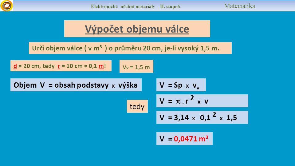 Výpočet objemu válce Objem V = obsah podstavy x výška V = 3,14 x 0,1 2 x 1,5 v v = 1,5 m d = 20 cm, tedy r = 10 cm = 0,1 m.