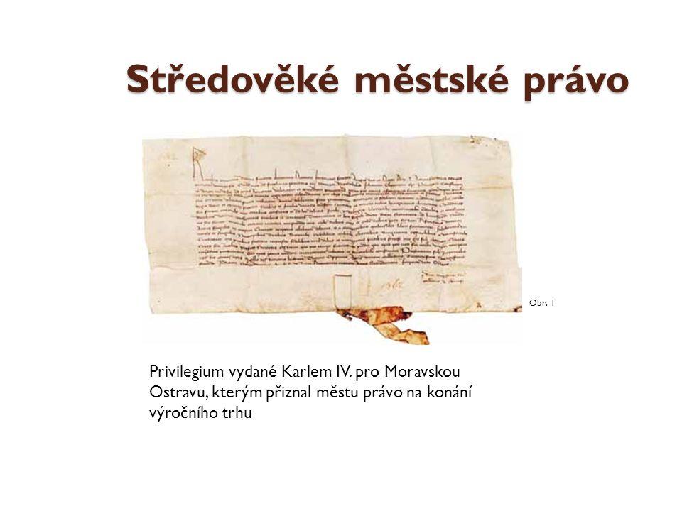 Středověké městské právo Privilegium vydané Karlem IV. pro Moravskou Ostravu, kterým přiznal městu právo na konání výročního trhu Obr. 1