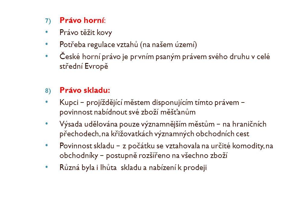 7) Právo horní: Právo těžit kovy Potřeba regulace vztahů (na našem území) České horní právo je prvním psaným právem svého druhu v celé střední Evropě 8) Právo skladu: Kupci − projíždějící městem disponujícím tímto právem − povinnost nabídnout své zboží měšťanům Výsada udělována pouze významnějším městům − na hraničních přechodech, na křižovatkách významných obchodních cest Povinnost skladu − z počátku se vztahovala na určité komodity, na obchodníky − postupně rozšířeno na všechno zboží Různá byla i lhůta skladu a nabízení k prodeji