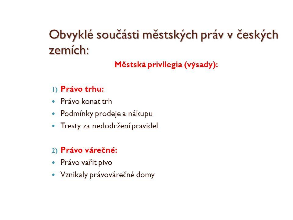 Obvyklé součásti městských práv v českých zemích: Městská privilegia (výsady): 1) Právo trhu: Právo konat trh Podmínky prodeje a nákupu Tresty za nedo