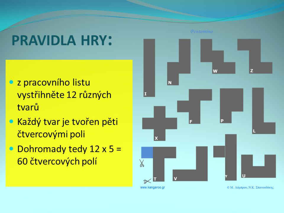 PRAVIDLA HRY : z pracovního listu vystřihněte 12 různých tvarů Každý tvar je tvořen pěti čtvercovými poli Dohromady tedy 12 x 5 = 60 čtvercových polí