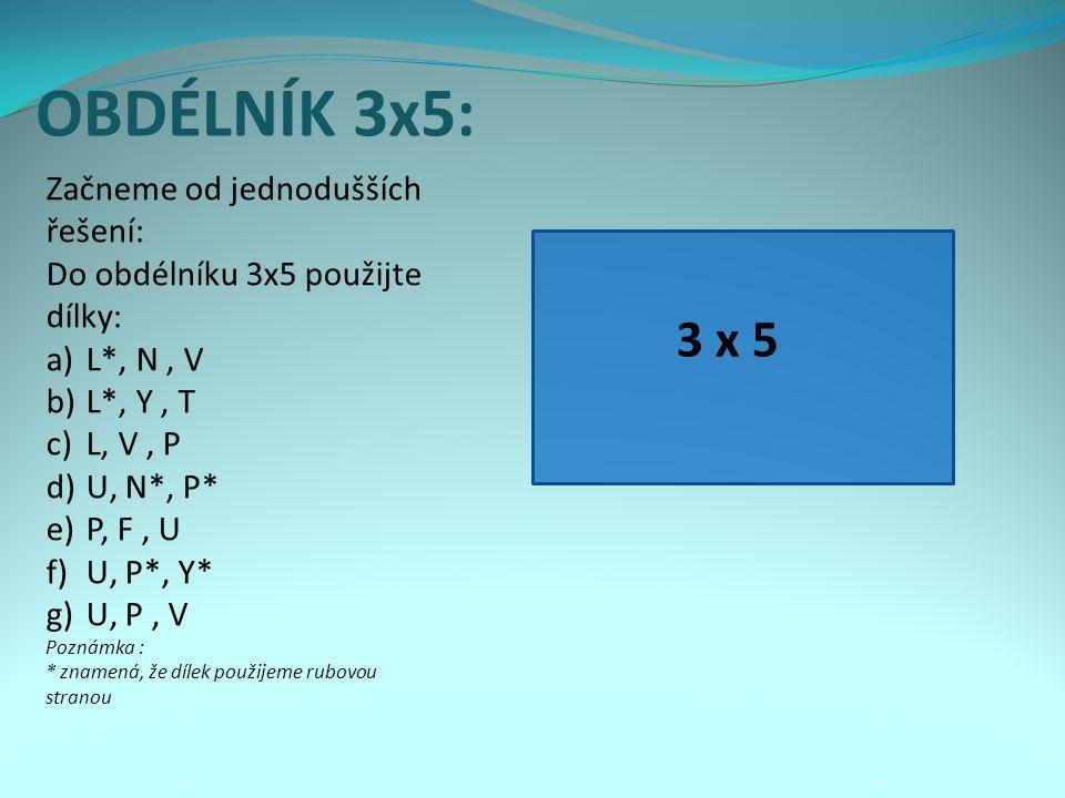 OBDÉLNÍK 3x5: Začneme od jednodušších řešení: Do obdélníku 3x5 použijte dílky: a)L*, N, V b)L*, Y, T c)L, V, P d)U, N*, P* e)P, F, U f)U, P*, Y* g)U, P, V Poznámka : * znamená, že dílek použijeme rubovou stranou 3 x 5