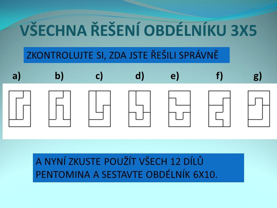 Solutions for the 3x20 rectangles VŠECHNA ŘEŠENÍ OBDÉLNÍKU 3X5 a) b) c) d) e) f) g) ZKONTROLUJTE SI, ZDA JSTE ŘEŠILI SPRÁVNĚ A NYNÍ ZKUSTE POUŽÍT VŠECH 12 DÍLŮ PENTOMINA A SESTAVTE OBDÉLNÍK 6X10.