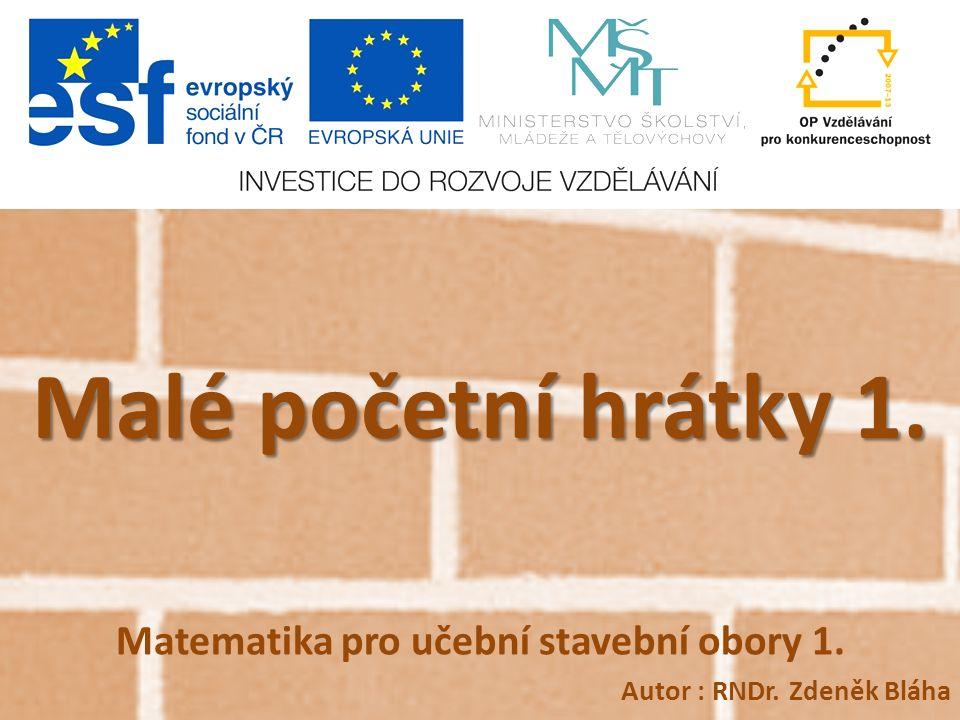 Malé početní hrátky 1. Matematika pro učební stavební obory 1. Autor : RNDr. Zdeněk Bláha