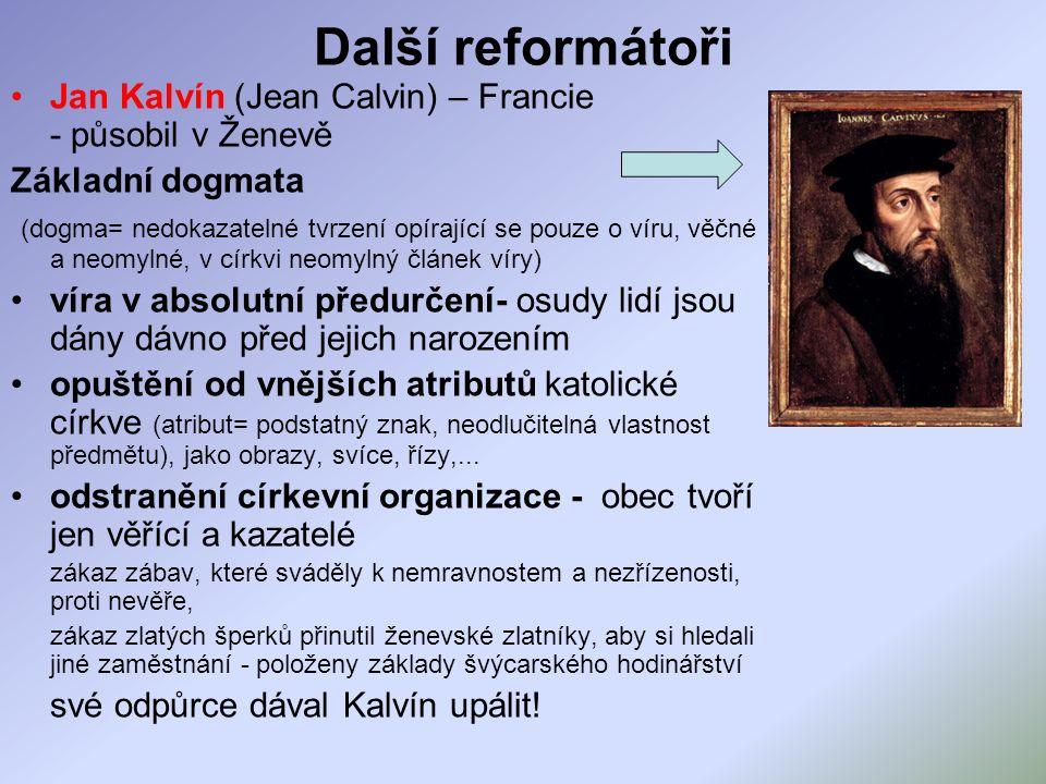 Další reformátoři Jan Kalvín (Jean Calvin) – Francie - působil v Ženevě Základní dogmata (dogma= nedokazatelné tvrzení opírající se pouze o víru, věčné a neomylné, v církvi neomylný článek víry) víra v absolutní předurčení- osudy lidí jsou dány dávno před jejich narozením opuštění od vnějších atributů katolické církve (atribut= podstatný znak, neodlučitelná vlastnost předmětu), jako obrazy, svíce, řízy,...