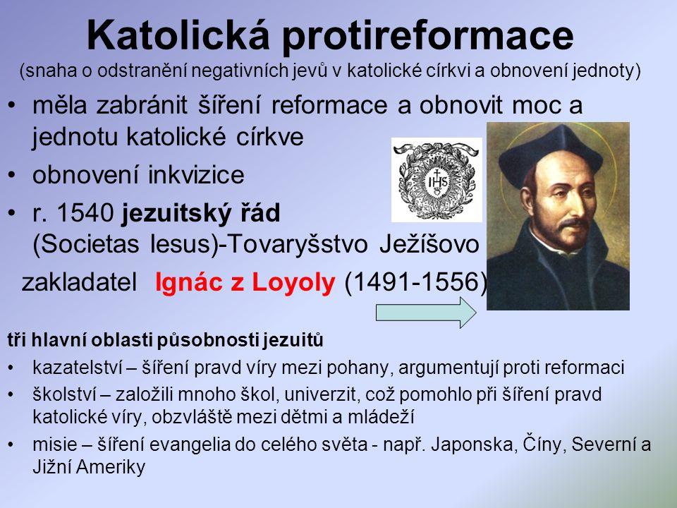 Katolická protireformace (snaha o odstranění negativních jevů v katolické církvi a obnovení jednoty) měla zabránit šíření reformace a obnovit moc a jednotu katolické církve obnovení inkvizice r.