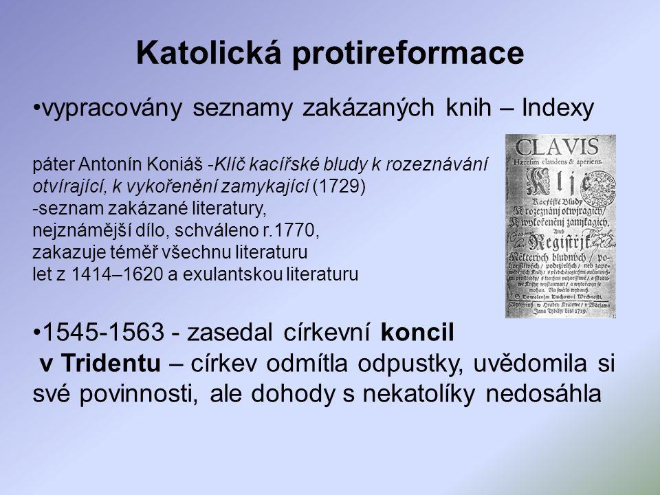 Katolická protireformace vypracovány seznamy zakázaných knih – Indexy páter Antonín Koniáš -Klíč kacířské bludy k rozeznávání otvírající, k vykořenění zamykající (1729) -seznam zakázané literatury, nejznámější dílo, schváleno r.1770, zakazuje téměř všechnu literaturu let z 1414–1620 a exulantskou literaturu 1545-1563 - zasedal církevní koncil v Tridentu – církev odmítla odpustky, uvědomila si své povinnosti, ale dohody s nekatolíky nedosáhla