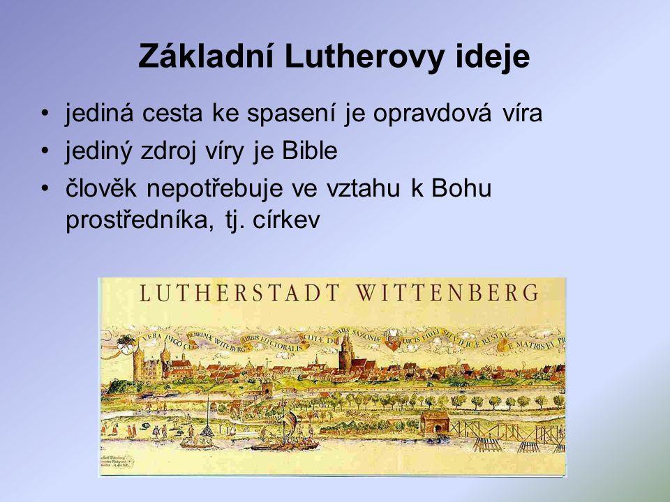 Základní Lutherovy ideje jediná cesta ke spasení je opravdová víra jediný zdroj víry je Bible člověk nepotřebuje ve vztahu k Bohu prostředníka, tj.