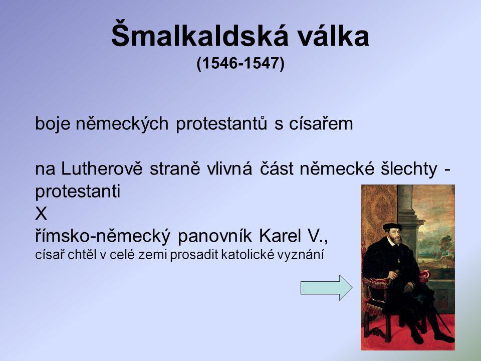 Šmalkaldská válka (1546-1547) boje německých protestantů s císařem na Lutherově straně vlivná část německé šlechty - protestanti X římsko-německý panovník Karel V., císař chtěl v celé zemi prosadit katolické vyznání