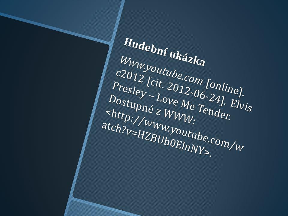 Hudební ukázka Www.youtube.com [online]. c2012 [cit. 2012-06-24]. Elvis Presley – Love Me Tender. Dostupné z WWW:.