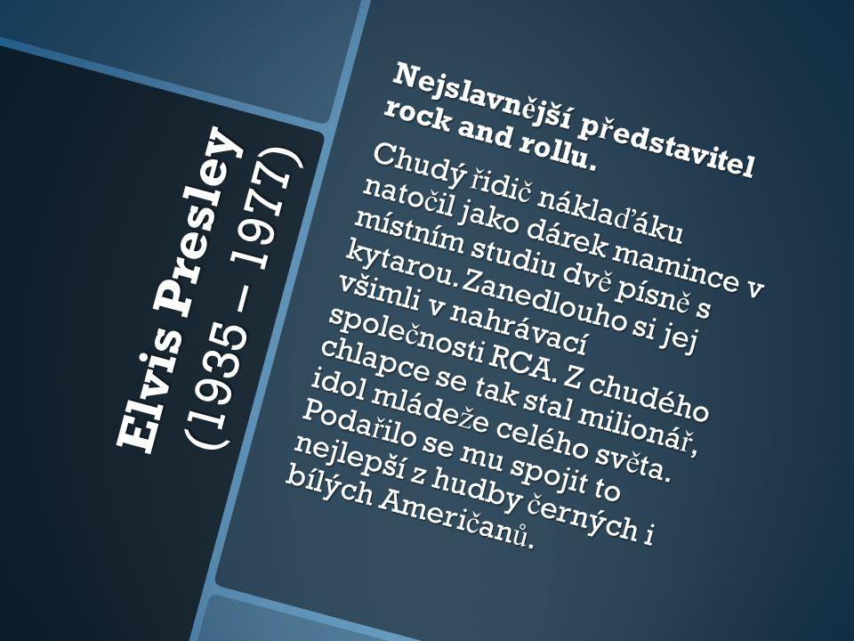 Elvis Presley (1935 – 1977) Nejslavn ě jší p ř edstavitel rock and rollu. Chudý ř idi č nákla ď áku nato č il jako dárek mamince v místním studiu dv ě